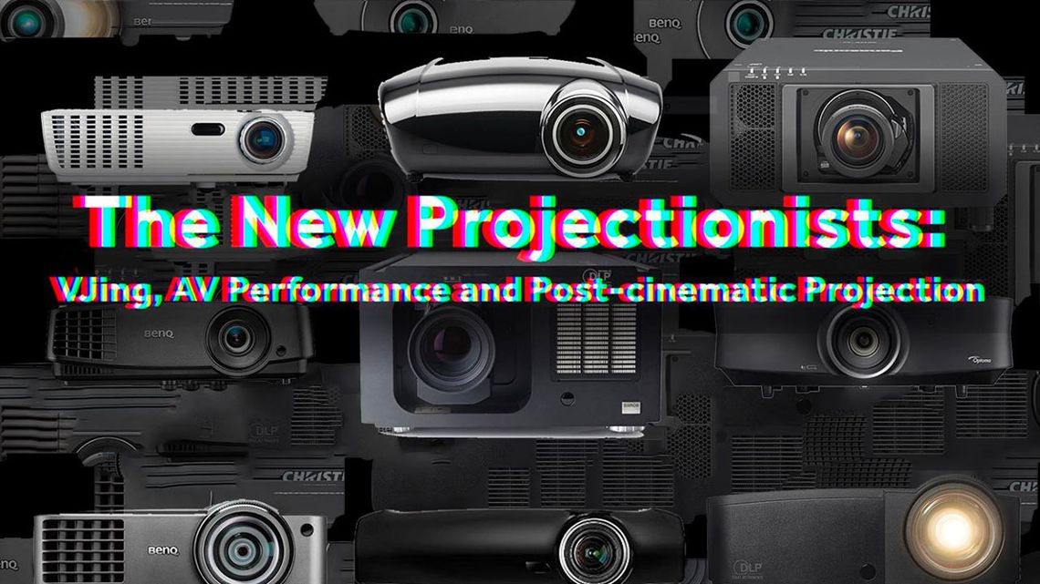 The New Projectionists: VJing, AV Performance and Post-cinematic Projection