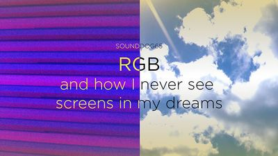 RGB and How I Never See Screens in My Dreams